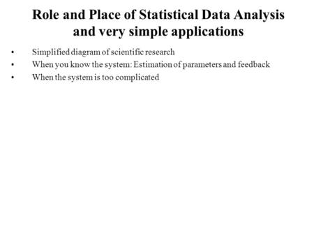 Role and Place of Statistical Data Analysis and very simple applications Simplified diagram of scientific research When you know the system: Estimation.