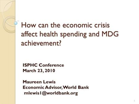 How can the economic crisis affect health spending and MDG achievement? How can the economic crisis affect health spending and MDG achievement? ISPHC Conference.