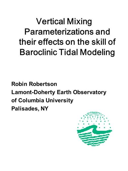 Vertical Mixing Parameterizations and their effects on the skill of Baroclinic Tidal Modeling Robin Robertson Lamont-Doherty Earth Observatory of Columbia.