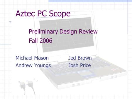 Aztec PC Scope Preliminary Design Review Fall 2006 Michael MasonJed Brown Andrew YoungsJosh Price.