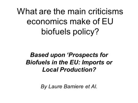 What are the main criticisms economics make of EU biofuels policy? Based upon 'Prospects for Biofuels in the EU: Imports or Local Production? By Laure.