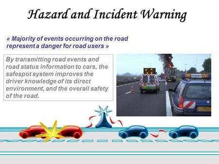 Hazard and Incident Warning « Majority of events occurring on the road represent a danger for road users » By transmitting road events and road status.