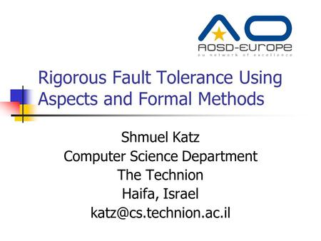 Rigorous Fault Tolerance Using Aspects and Formal Methods Shmuel Katz Computer Science Department The Technion Haifa, Israel