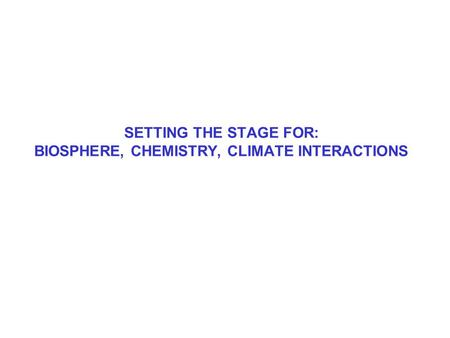 SETTING THE STAGE FOR: BIOSPHERE, CHEMISTRY, CLIMATE INTERACTIONS.