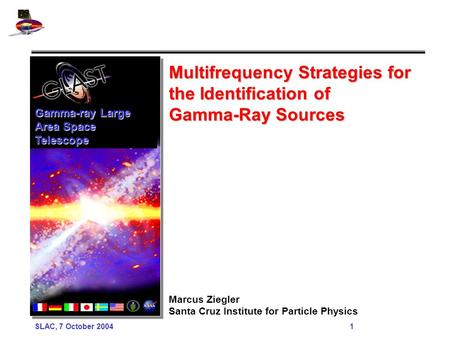 SLAC, 7 October 2004 1 Multifrequency Strategies for the Identification of Gamma-Ray Sources Marcus Ziegler Santa Cruz Institute for Particle Physics Gamma-ray.