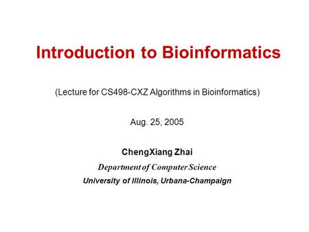 Introduction to Bioinformatics (Lecture for CS498-CXZ Algorithms in Bioinformatics) Aug. 25, 2005 ChengXiang Zhai Department of Computer Science University.