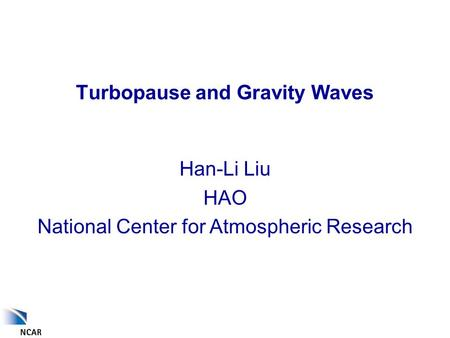 Turbopause and Gravity Waves Han-Li Liu HAO National Center for Atmospheric Research.