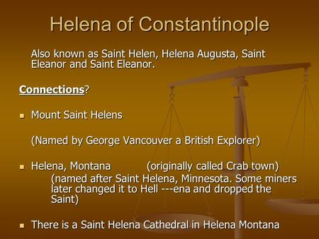 Helena of Constantinople Also known as Saint Helen, Helena Augusta, Saint Eleanor and Saint Eleanor. Connections? Mount Saint Helens Mount Saint Helens.