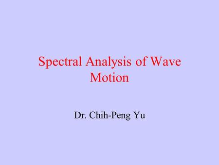 Spectral Analysis of Wave Motion Dr. Chih-Peng Yu.