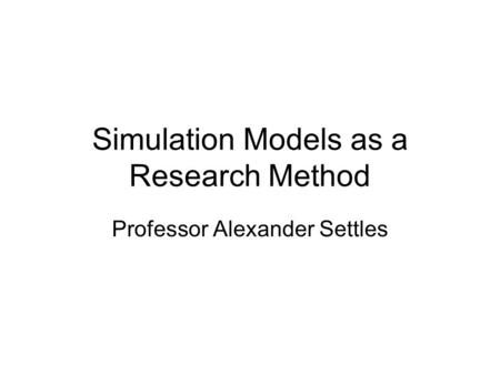 Simulation Models as a Research Method Professor Alexander Settles.