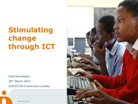 Www.iicd.org Stimulating change through ICT Gael Hernandez 29 th March 2011 CRS ICT4D Conference Lusaka.