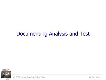 (c) 2007 Mauro Pezzè & Michal Young Ch 24, slide 1 Documenting Analysis and Test.