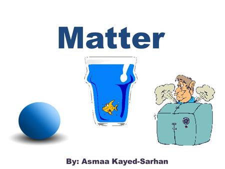 Matter By: Asmaa Kayed-Sarhan. Do you know what matter is? Matter is anything that takes up space and has mass.