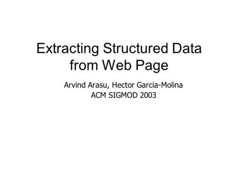 Extracting Structured Data from Web Page Arvind Arasu, Hector Garcia-Molina ACM SIGMOD 2003.