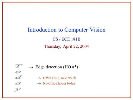 Introduction to Computer Vision CS / ECE 181B Thursday, April 22, 2004  Edge detection (HO #5)  HW#3 due, next week  No office hours today.
