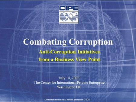 Center for International Private Enterprise © 2003 Combating Corruption Anti-Corruption Initiatives from a Business View Point July 14, 2003 The Center.