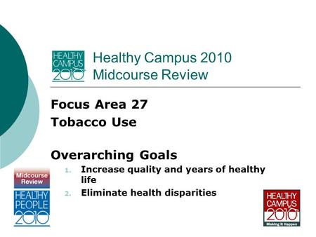 Healthy Campus 2010 Midcourse Review Focus Area 27 Tobacco Use Overarching Goals 1. Increase quality and years of healthy life 2. Eliminate health disparities.