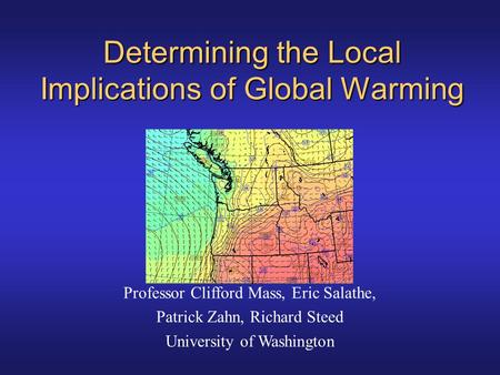 Determining the Local Implications of Global Warming Professor Clifford Mass, Eric Salathe, Patrick Zahn, Richard Steed University of Washington.