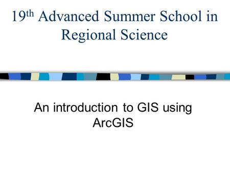 19 th Advanced Summer School in Regional Science An introduction to GIS using ArcGIS.