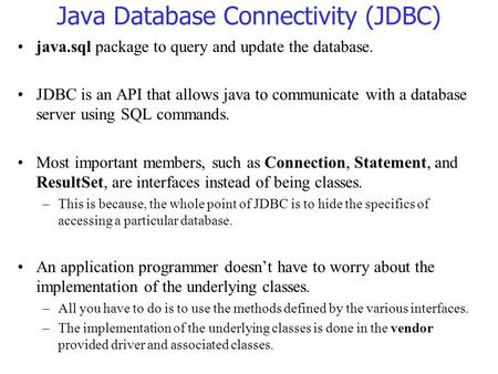Java Database Connectivity (JDBC) java.sql package to query and update the database. JDBC is an API that allows java to communicate with a database server.