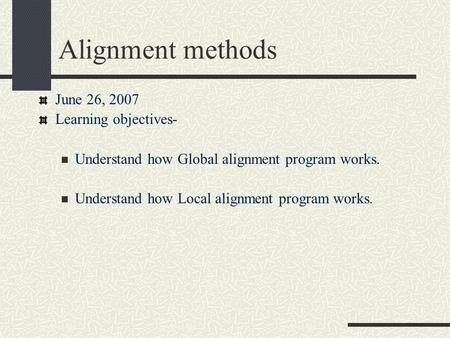 Alignment methods June 26, 2007 Learning objectives- Understand how Global alignment program works. Understand how Local alignment program works.