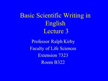 Basic Scientific Writing in English Lecture 3 Professor Ralph Kirby Faculty of Life Sciences Extension 7323 Room B322.