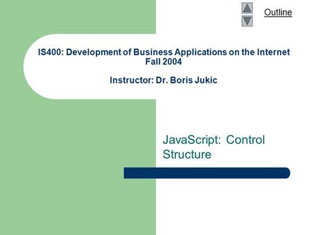 Outline IS400: Development of Business Applications on the Internet Fall 2004 Instructor: Dr. Boris Jukic JavaScript: Control Structure.