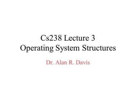 Cs238 Lecture 3 Operating System Structures Dr. Alan R. Davis.
