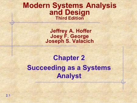 Chapter 2 Succeeding as a Systems Analyst 2.1 Modern Systems Analysis and Design Third Edition Jeffrey A. Hoffer Joey F. George Joseph S. Valacich.