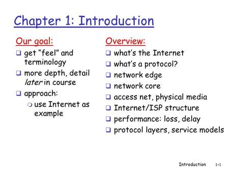 "Introduction1-1 Chapter 1: Introduction Our goal:  get ""feel"" and terminology  more depth, detail later in course  approach: m use Internet as example."