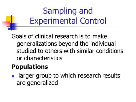 Sampling and Experimental Control Goals of clinical research is to make generalizations beyond the individual studied to others with similar conditions.