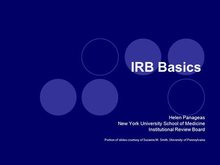 IRB Basics Helen Panageas New York University School of Medicine Institutional Review Board Portion of slides courtesy of Suzanne M. Smith, University.