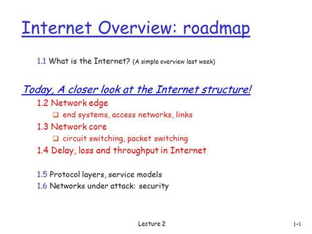 Lecture 2 1-1 Internet Overview: roadmap 1.1 What is the Internet? (A simple overview last week) Today, A closer look at the Internet structure! 1.2 Network.