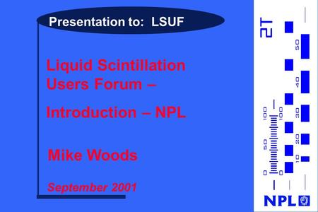 Presentation to: LSUF Liquid Scintillation Users Forum – Introduction – NPL Mike Woods September 2001.