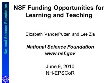 National Science Foundation NSF Funding Opportunities for Learning and Teaching Elizabeth VanderPutten and Lee Zia National Science Foundation www.nsf.gov.