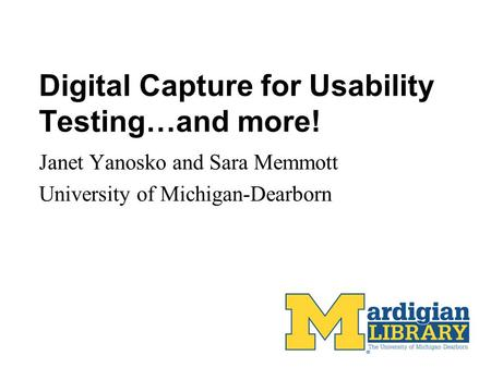 Digital Capture for Usability Testing…and more! Janet Yanosko and Sara Memmott University of Michigan-Dearborn.