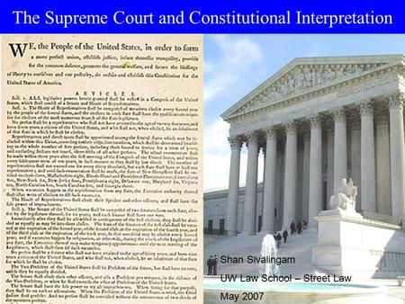 The Supreme Court and Constitutional Interpretation Shan Sivalingam UW Law School – Street Law May 2007.