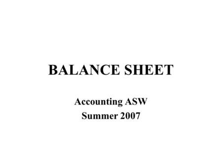 BALANCE SHEET Accounting ASW Summer 2007. Assets = Liabilities + Owners' Equity Net Worth Explains the components of net worth.