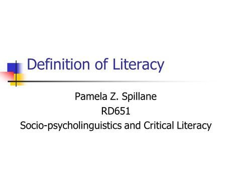 Definition of Literacy Pamela Z. Spillane RD651 Socio-psycholinguistics and Critical Literacy.