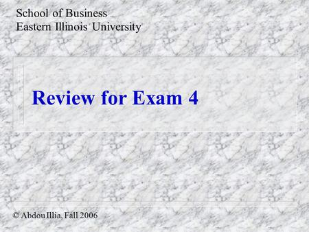 Review for Exam 4 School of Business Eastern Illinois University © Abdou Illia, Fall 2006.