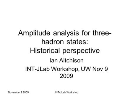 November 9 2009INT-JLab Workshop Amplitude analysis for three- hadron states: Historical perspective Ian Aitchison INT-JLab Workshop, UW Nov 9 2009.