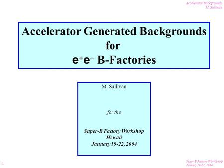 Super-B Factory Workshop January 19-22, 2004 Accelerator Backgrounds M. Sullivan 1 Accelerator Generated Backgrounds for e  e  B-Factories M. Sullivan.