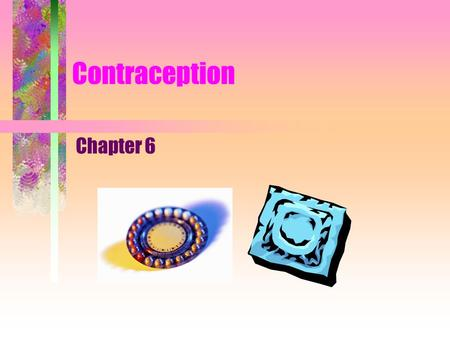 Contraception Chapter 6. 2 Contraceptives Definition. –Preventing conception by blocking the female's egg from uniting with the male's sperm, thereby.
