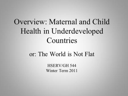 Overview: Maternal and Child Health in Underdeveloped Countries or: The World is Not Flat HSERV/GH 544 Winter Term 2011.