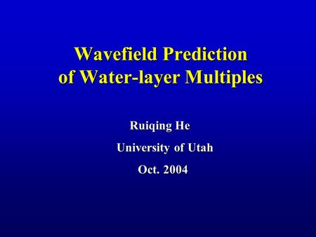 Wavefield Prediction of Water-layer Multiples Ruiqing He University of Utah Oct. 2004 Oct. 2004.