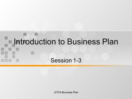 J0704-Business Plan Introduction to Business Plan Session 1-3.
