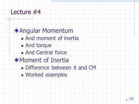 1 Lecture #4 Angular Momentum And moment of inertia And torque And Central force Moment of Inertia Difference between it and CM Worked examples :10.
