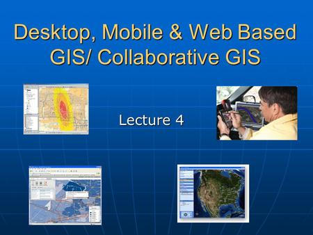 Desktop, Mobile & Web Based GIS/ Collaborative GIS Lecture 4.