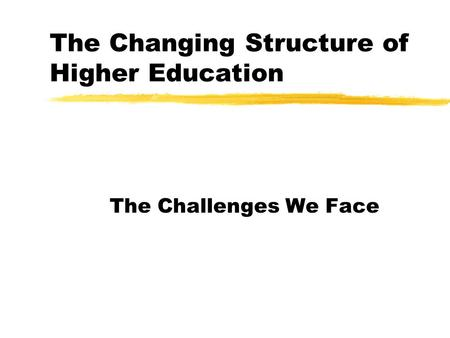 The Changing Structure of Higher Education The Challenges We Face.