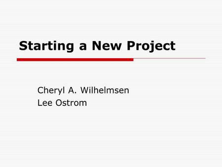 Starting a New Project Cheryl A. Wilhelmsen Lee Ostrom.